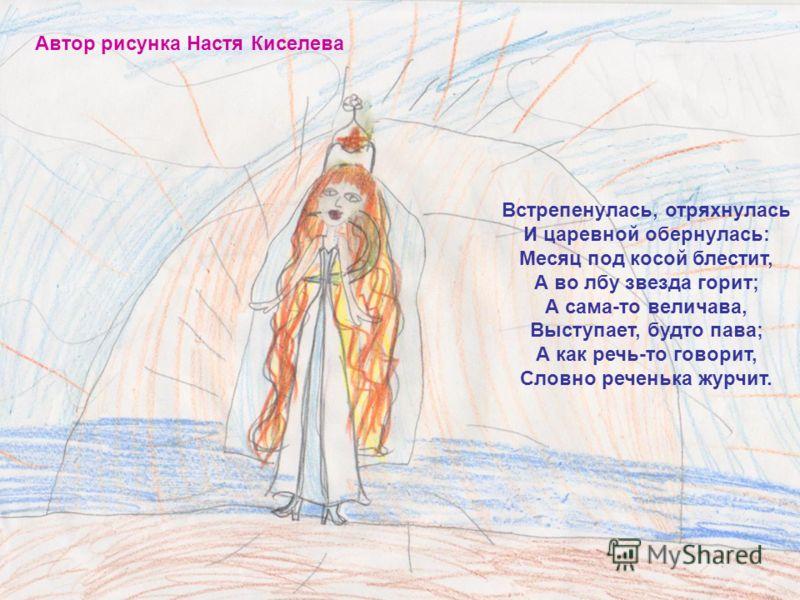 Автор рисунка Настя Киселева Встрепенулась, отряхнулась И царевной обернулась: Месяц под косой блестит, А во лбу звезда горит; А сама-то величава, Выступает, будто пава; А как речь-то говорит, Словно реченька журчит.