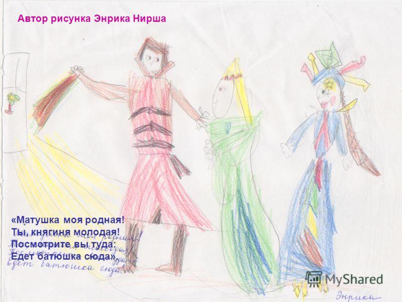Автор рисунка Энрика Нирша «Матушка моя родная! Ты, княгиня молодая! Посмотрите вы туда: Едет батюшка сюда».