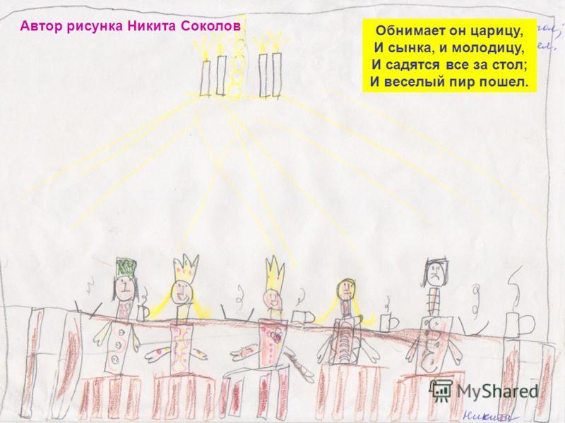 Автор рисунка Никита Соколов Обнимает он царицу, И сынка, и молодицу, И садятся все за стол; И веселый пир пошел.