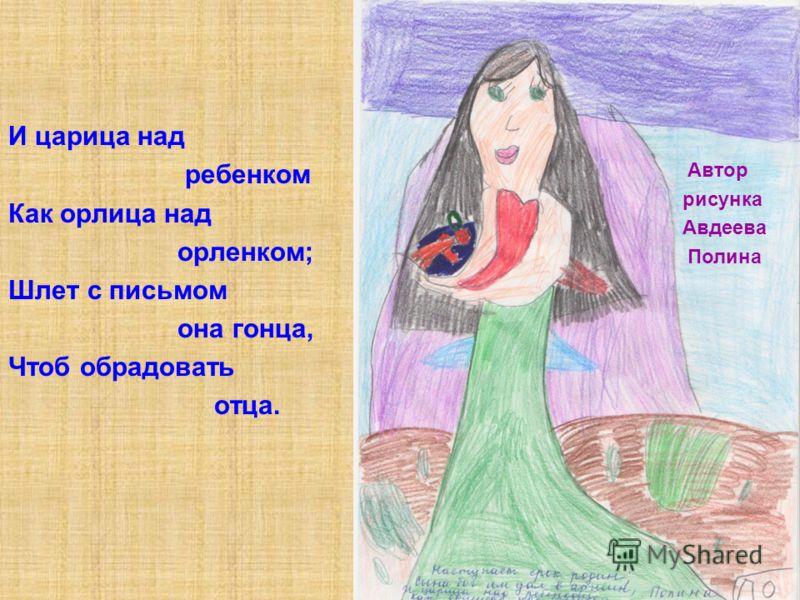 И царица над ребенком Как орлица над орленком; Шлет с письмом она гонца, Чтоб обрадовать отца. Автор рисунка Авдеева Полина