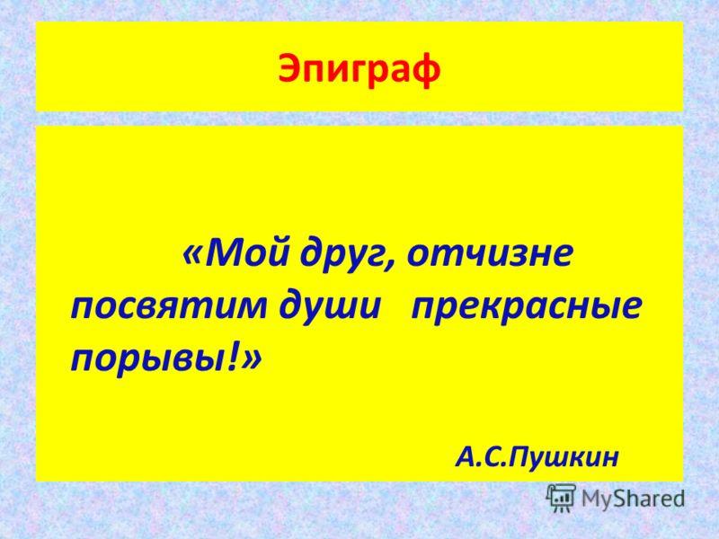 Эпиграф «Мой друг, отчизне посвятим души прекрасные порывы!» А.С.Пушкин
