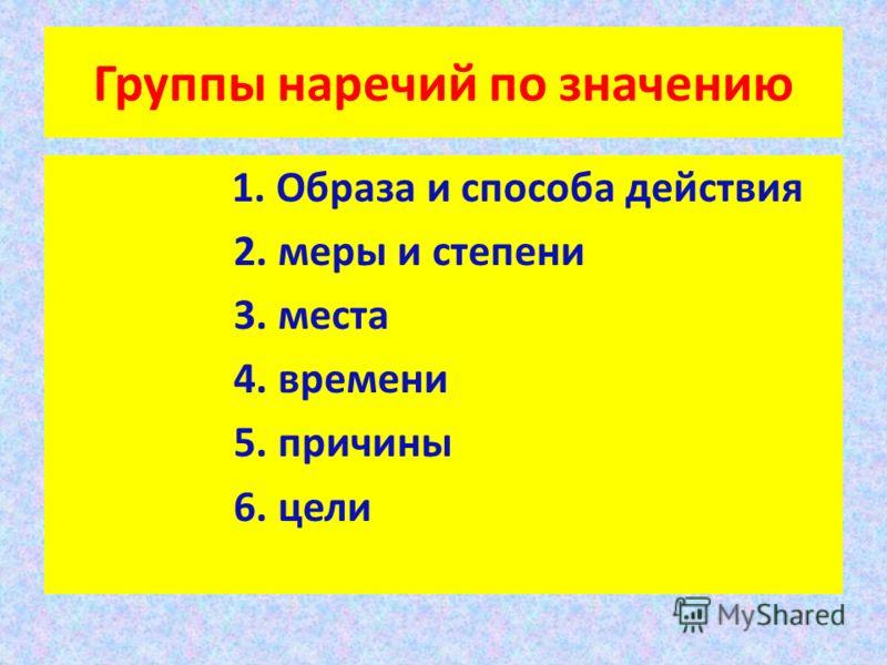 Группы наречий по значению 1. Образа и способа действия 2. меры и степени 3. места 4. времени 5. причины 6. цели
