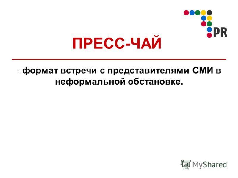 ПРЕСС-ЧАЙ - формат встречи с представителями СМИ в неформальной обстановке.