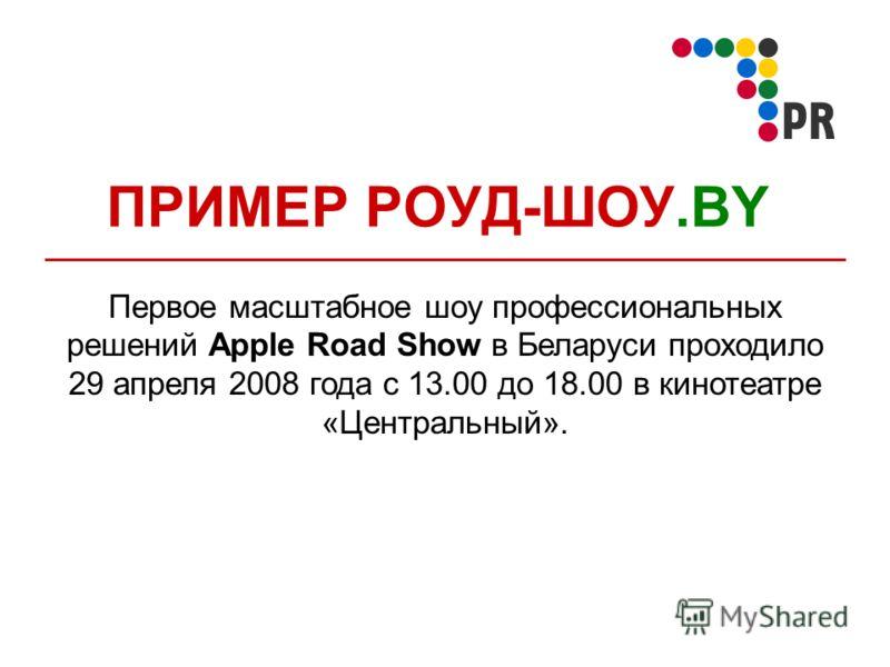 ПРИМЕР РОУД-ШОУ.BY Первое масштабное шоу профессиональных решений Apple Road Show в Беларуси проходило 29 апреля 2008 года с 13.00 до 18.00 в кинотеатре «Центральный».