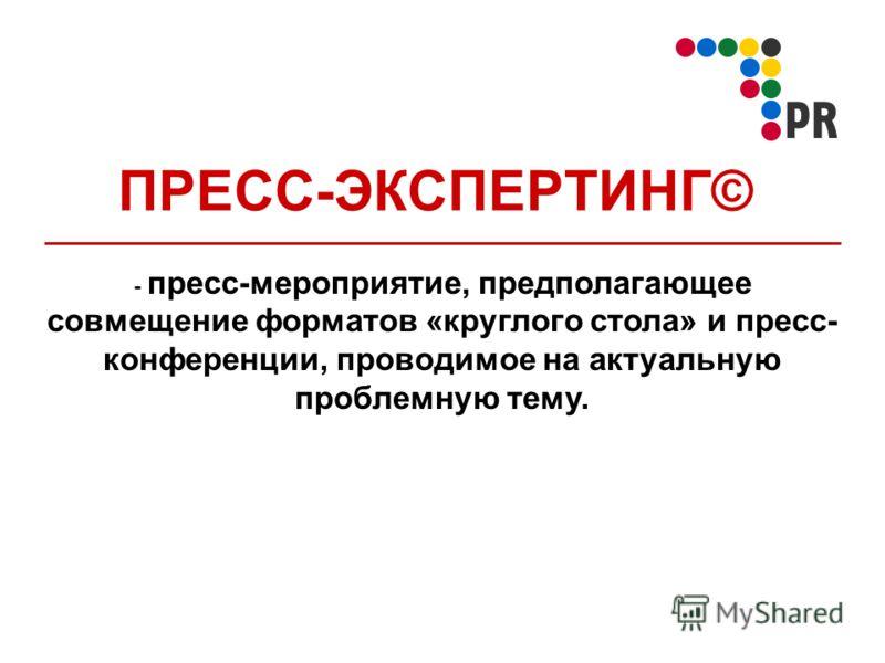 ПРЕСС-ЭКСПЕРТИНГ© - пресс-мероприятие, предполагающее совмещение форматов «круглого стола» и пресс- конференции, проводимое на актуальную проблемную тему.