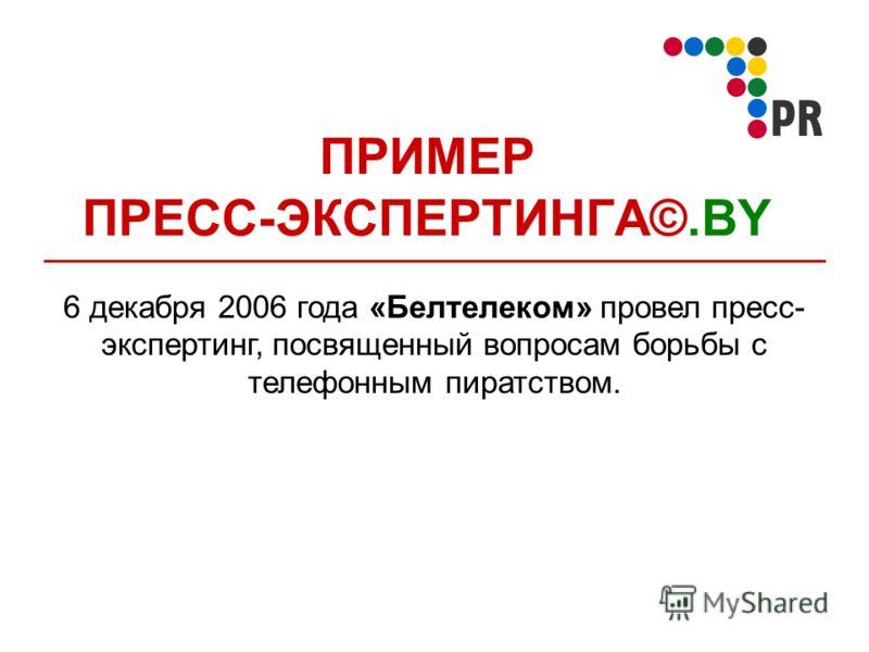 ПРИМЕР ПРЕСС-ЭКСПЕРТИНГА©.BY 6 декабря 2006 года «Белтелеком» провел пресс- экспертинг, посвященный вопросам борьбы с телефонным пиратством.