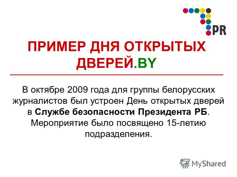 ПРИМЕР ДНЯ ОТКРЫТЫХ ДВЕРЕЙ.BY В октябре 2009 года для группы белорусских журналистов был устроен День открытых дверей в Службе безопасности Президента РБ. Мероприятие было посвящено 15-летию подразделения.