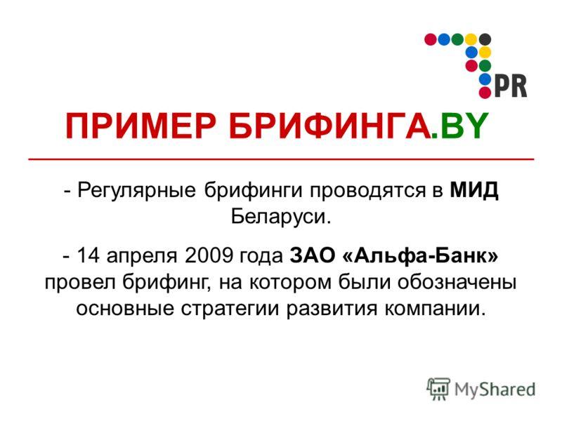 ПРИМЕР БРИФИНГА.BY - Регулярные брифинги проводятся в МИД Беларуси. - 14 апреля 2009 года ЗАО «Альфа-Банк» провел брифинг, на котором были обозначены основные стратегии развития компании.