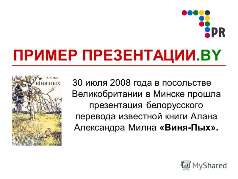 ПРИМЕР ПРЕЗЕНТАЦИИ.BY 30 июля 2008 года в посольстве Великобритании в Минске прошла презентация белорусского перевода известной книги Алана Александра Милна «Виня-Пых».