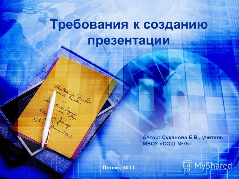 Автор: Суханова Е.В., учитель МБОУ «СОШ 76» Пенза, 2011 Требования к созданию презентации