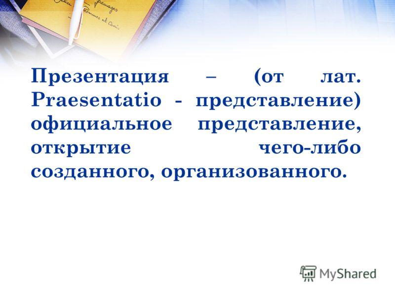 Презентация – (от лат. Praesentatio - представление) официальное представление, открытие чего-либо созданного, организованного.