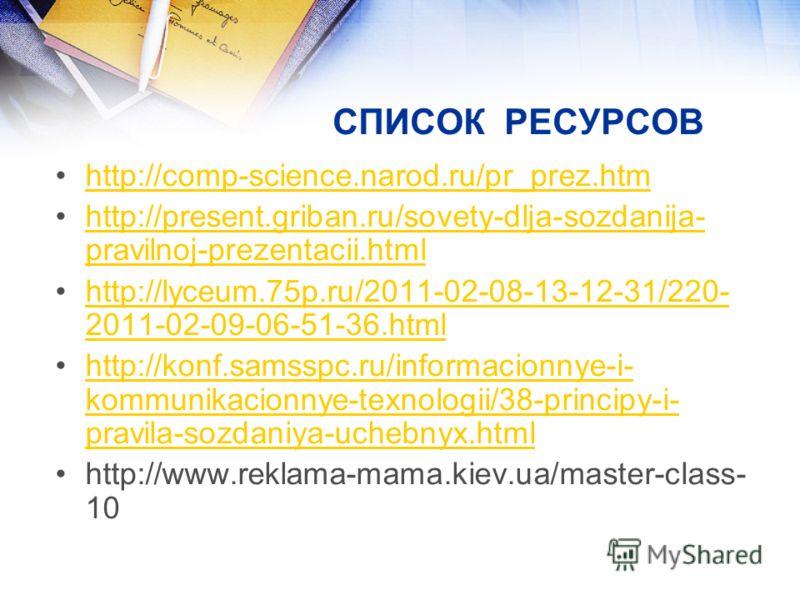 СПИСОК РЕСУРСОВ http://comp-science.narod.ru/pr_prez.htm http://present.griban.ru/sovety-dlja-sozdanija- pravilnoj-prezentacii.htmlhttp://present.griban.ru/sovety-dlja-sozdanija- pravilnoj-prezentacii.html http://lyceum.75p.ru/2011-02-08-13-12-31/220