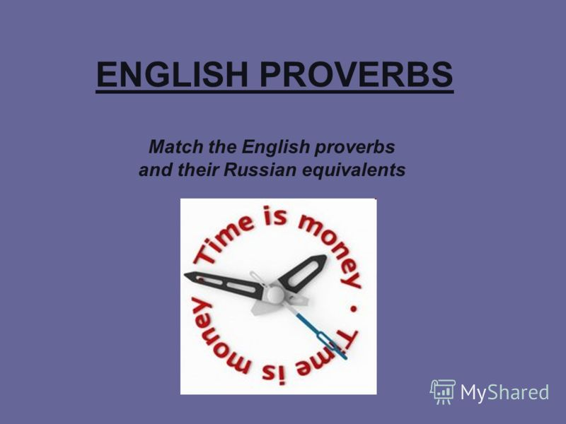 ENGLISH PROVERBS Match the English proverbs and their Russian equivalents