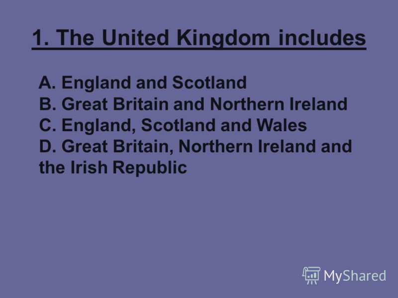 1. The United Kingdom includes A. England and Scotland B. Great Britain and Northern Ireland C. England, Scotland and Wales D. Great Britain, Northern Ireland and the Irish Republic