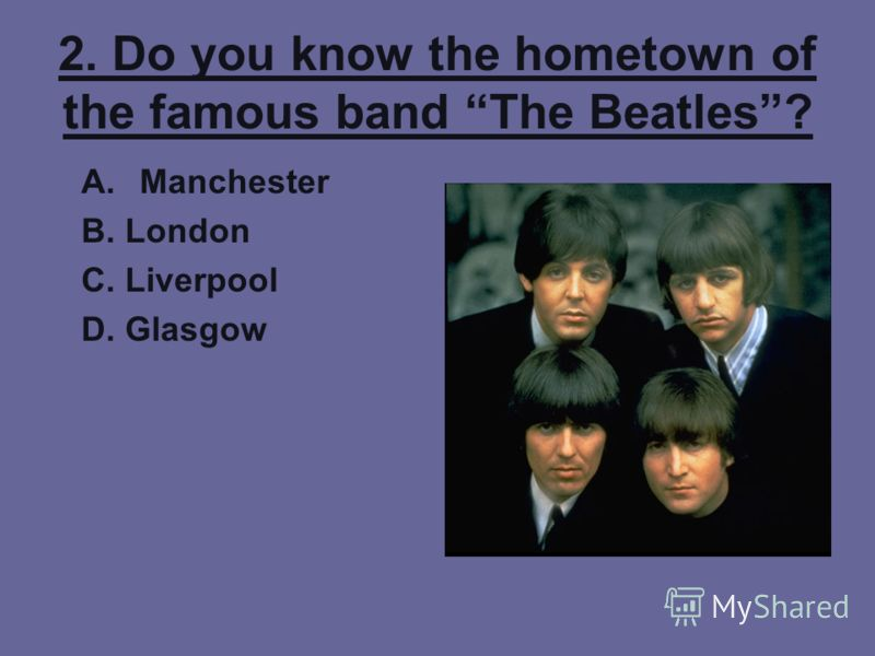2. Do you know the hometown of the famous band The Beatles? A.Manchester B. London C. Liverpool D. Glasgow