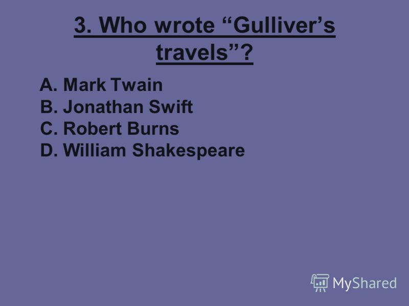 3. Who wrote Gullivers travels? A. Mark Twain B. Jonathan Swift C. Robert Burns D. William Shakespeare