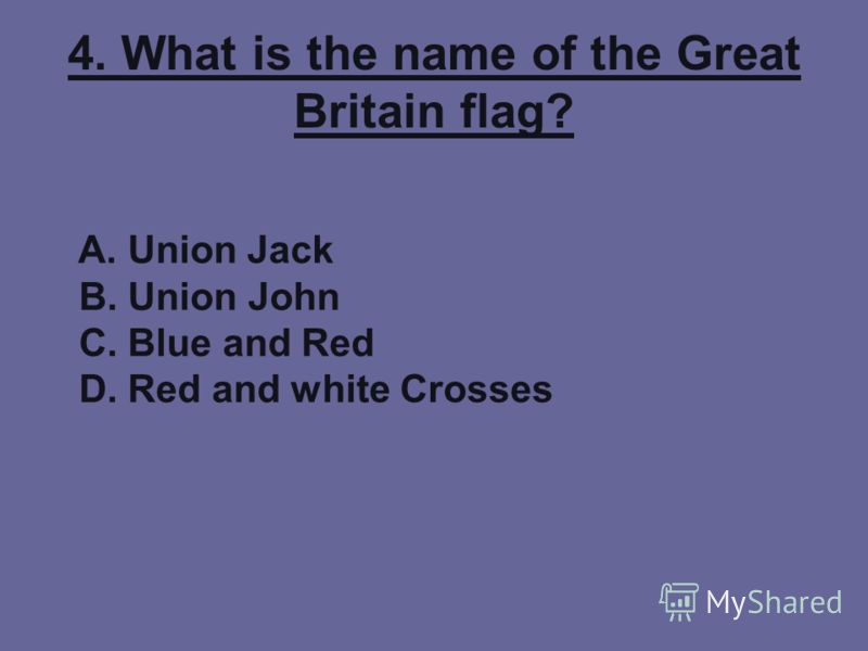 4. What is the name of the Great Britain flag? A. Union Jack B. Union John C. Blue and Red D. Red and white Crosses