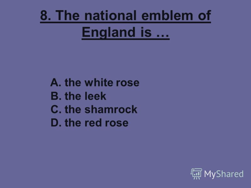 8. The national emblem of England is … A. the white rose B. the leek C. the shamrock D. the red rose