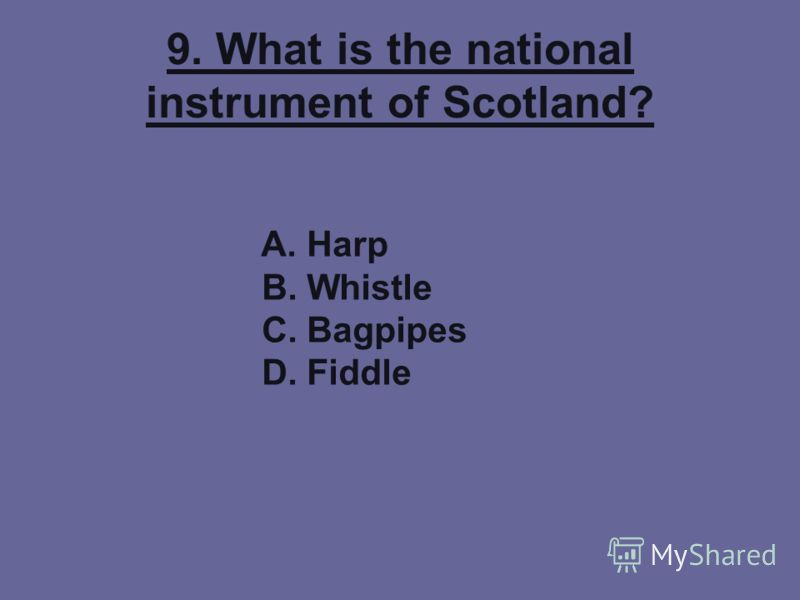 9. What is the national instrument of Scotland? A. Harp B. Whistle C. Bagpipes D. Fiddle