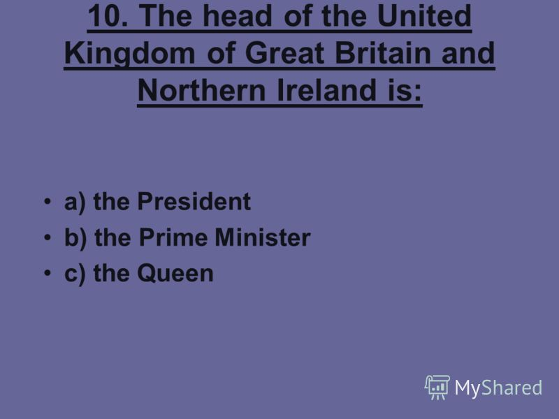 10. The head of the United Kingdom of Great Britain and Northern Ireland is: a) the President b) the Prime Minister c) the Queen