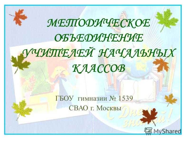 МЕТОДИЧЕСКОЕ ОБЪЕДИНЕНИЕ УЧИТЕЛЕЙ НАЧАЛЬНЫХ КЛАССОВ ГБОУ гимназии 1539 СВАО г. Москвы