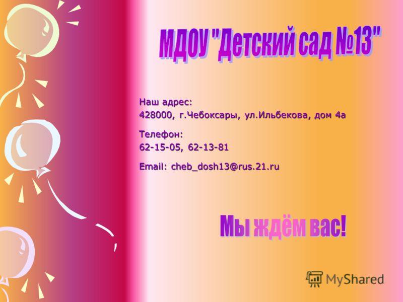 Наш адрес: 428000, г.Чебоксары, ул.Ильбекова, дом 4а Телефон: 62-15-05, 62-13-81 Email: cheb_dosh13@rus.21.ru
