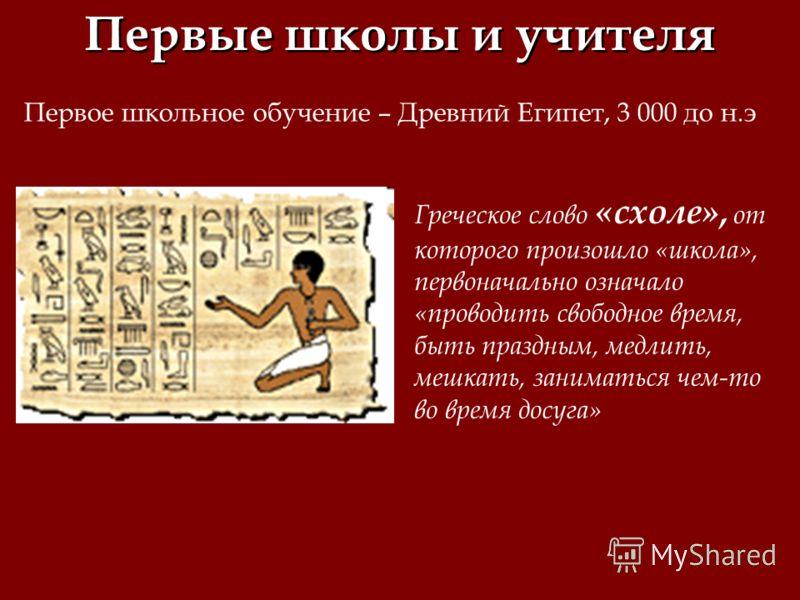 Первые школы и учителя Первое школьное обучение – Древний Египет, 3 000 до н.э Греческое слово «схоле», от которого произошло «школа», первоначально означало «проводить свободное время, быть праздным, медлить, мешкать, заниматься чем-то во время досу