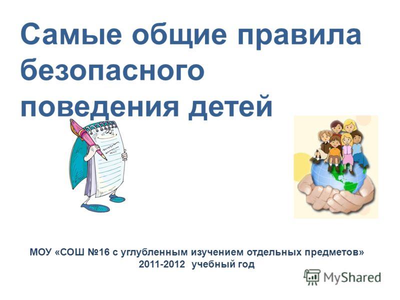 Самые общие правила безопасного поведения детей МОУ «СОШ 16 с углубленным изучением отдельных предметов» 2011-2012 учебный год