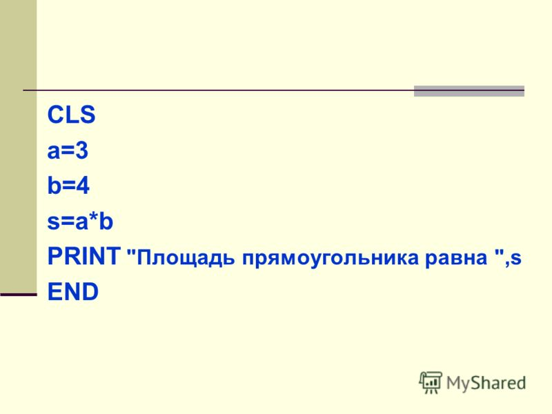 CLS a=3 b=4 s=a*b PRINT Площадь прямоугольника равна ,s END