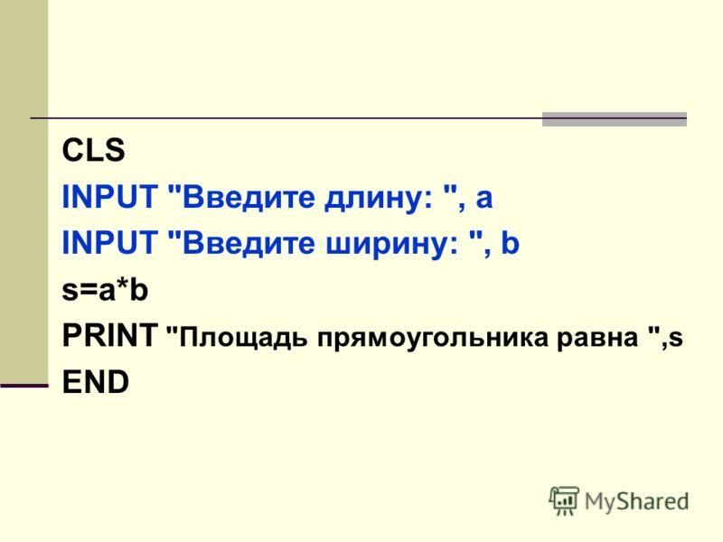 CLS INPUT Введите длину: , a INPUT Введите ширину: , b s=a*b PRINT Площадь прямоугольника равна ,s END