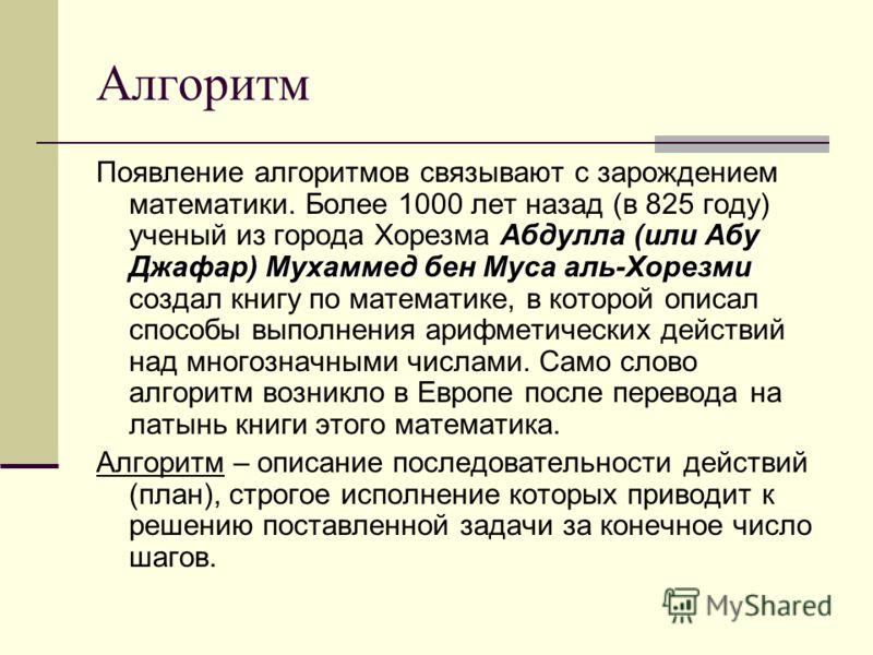 Алгоритм Абдулла (или Абу Джафар) Мухаммед бен Муса аль-Хорезми Появление алгоритмов связывают с зарождением математики. Более 1000 лет назад (в 825 году) ученый из города Хорезма Абдулла (или Абу Джафар) Мухаммед бен Муса аль-Хорезми создал книгу по