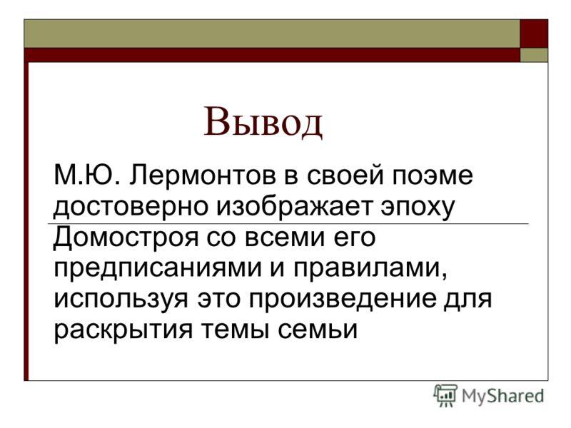 Вывод М.Ю. Лермонтов в своей поэме достоверно изображает эпоху Домостроя со всеми его предписаниями и правилами, используя это произведение для раскрытия темы семьи