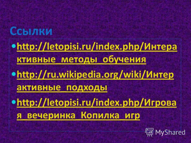 Ссылки http://letopisi.ru/index.php/Интера ктивные_методы_обучения http://letopisi.ru/index.php/Интера ктивные_методы_обучения http://ru.wikipedia.org/wiki/Интер активные_подходы http://ru.wikipedia.org/wiki/Интер активные_подходы http://letopisi.ru/