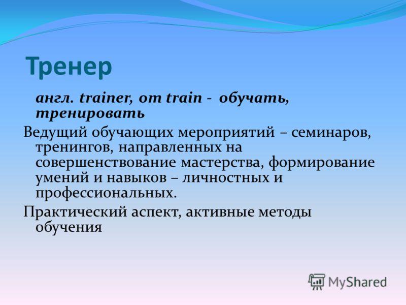 Тренер англ. trainer, от train - обучать, тренировать Ведущий обучающих мероприятий – семинаров, тренингов, направленных на совершенствование мастерства, формирование умений и навыков – личностных и профессиональных. Практический аспект, активные мет