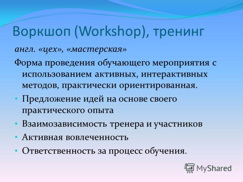 Воркшоп (Workshop), тренинг англ. «цех», «мастерская» Форма проведения обучающего мероприятия с использованием активных, интерактивных методов, практически ориентированная. Предложение идей на основе своего практического опыта Взаимозависимость трене