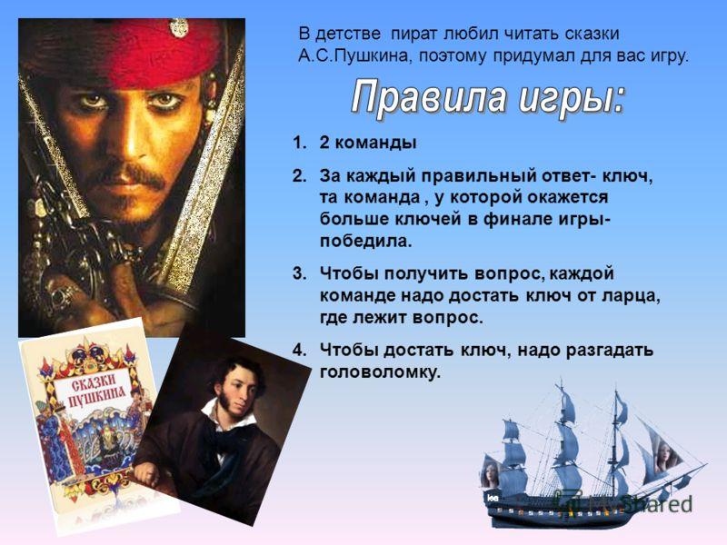 В детстве пират любил читать сказки А.С.Пушкина, поэтому придумал для вас игру. 1.2 команды 2.За каждый правильный ответ- ключ, та команда, у которой окажется больше ключей в финале игры- победила. 3.Чтобы получить вопрос, каждой команде надо достать