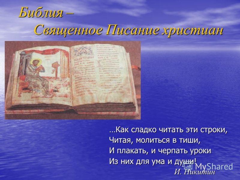 Библия – Священное Писание христиан …Как сладко читать эти строки, Читая, молиться в тиши, И плакать, и черпать уроки Из них для ума и души! И. Никитин И. Никитин
