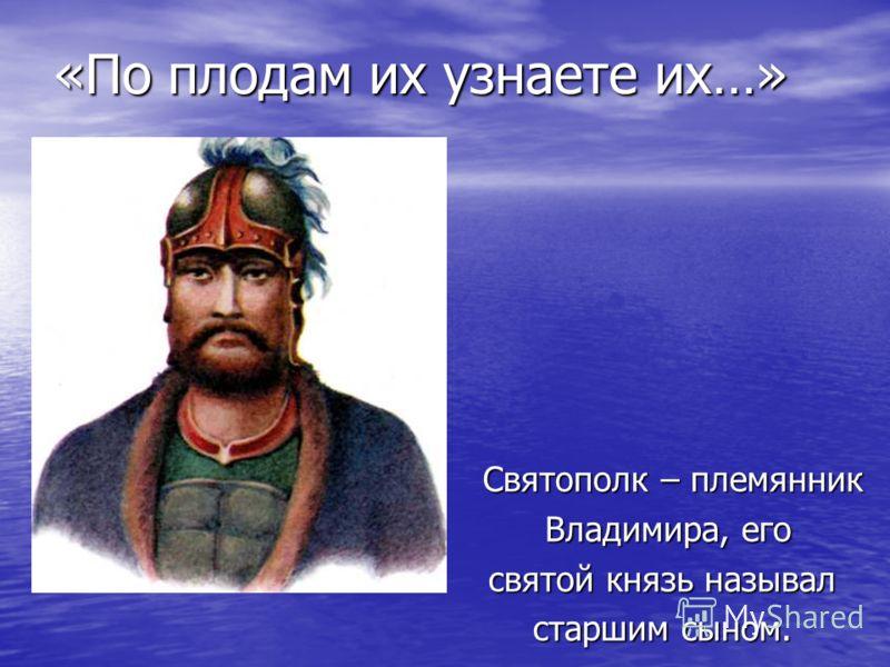 «По плодам их узнаете их…» Святополк – племянник Святополк – племянник Владимира, его Владимира, его святой князь называл старшим сыном.