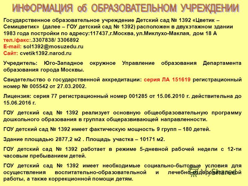 Государственное образовательное учреждение Детский сад 1392 «Цветик – Семицветик» (далее – ГОУ детский сад 1392) расположен в двухэтажном здании 1983 года постройки по адресу:117437,г.Москва, ул.Миклухо-Маклая, дом 18 А тел./факс:.3307838/ 3306892 E-