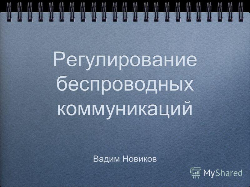 Регулирование беспроводных коммуникаций Вадим Новиков