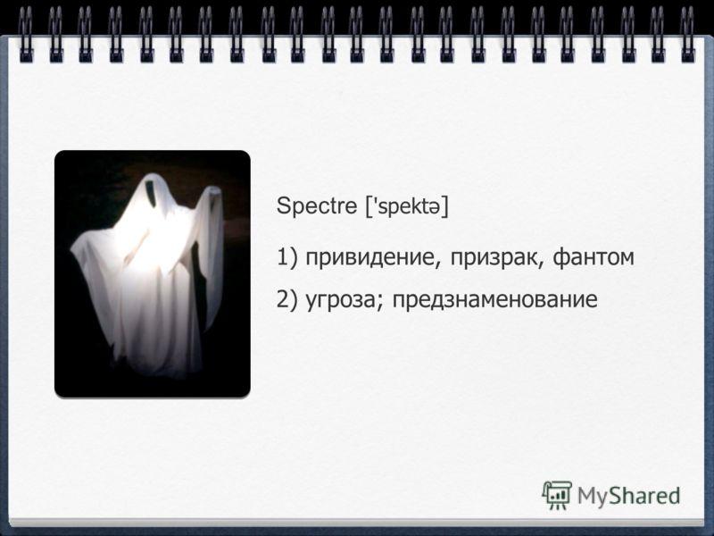 Spectre [ 'spektə ] 1) привидение, призрак, фантом 2) угроза; предзнаменование