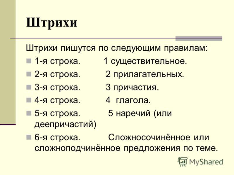 Штрихи Штрихи пишутся по следующим правилам: 1-я строка. 1 существительное. 2-я строка. 2 прилагательных. 3-я строка. 3 причастия. 4-я строка. 4 глагола. 5-я строка. 5 наречий (или деепричастий) 6-я строка. Сложносочинённое или сложноподчинённое пред