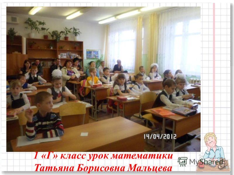1 «Г» класс урок математики Татьяна Борисовна Мальцева