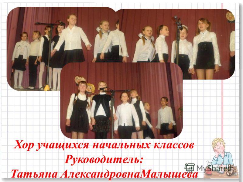 Хор учащихся начальных классов Руководитель: Татьяна АлександровнаМалышева
