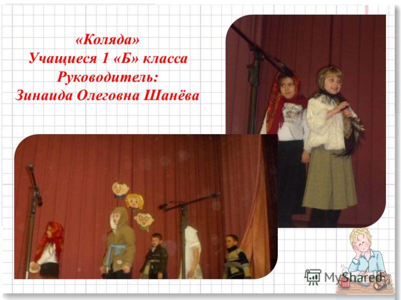 «Коляда» Учащиеся 1 «Б» класса Руководитель: Зинаида Олеговна Шанёва