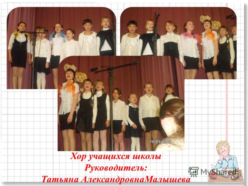 Хор учащихся школы Руководитель: Татьяна АлександровнаМалышева