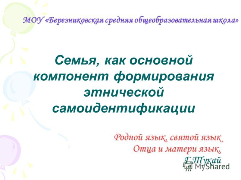 МОУ «Березниковская средняя общеобразовательная школа» Семья, как основной компонент формирования этнической самоидентификации Родной язык, святой язык Отца и матери язык. Г.Тукай