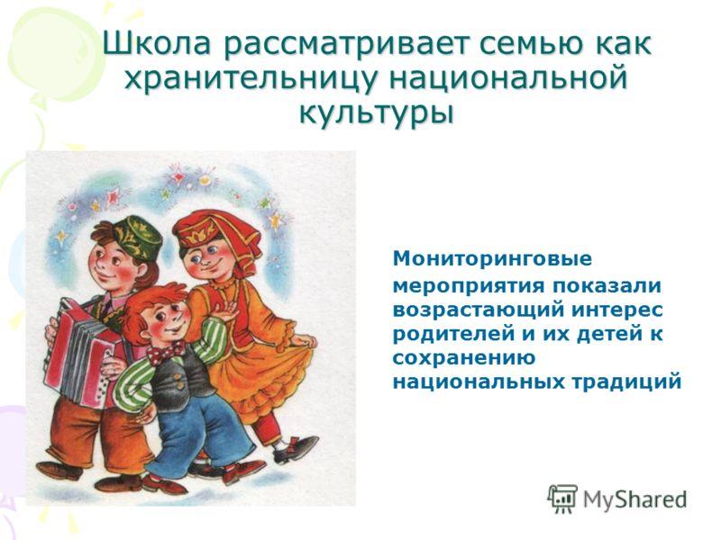 Школа рассматривает семью как хранительницу национальной культуры Мониторинговые мероприятия показали возрастающий интерес родителей и их детей к сохранению национальных традиций