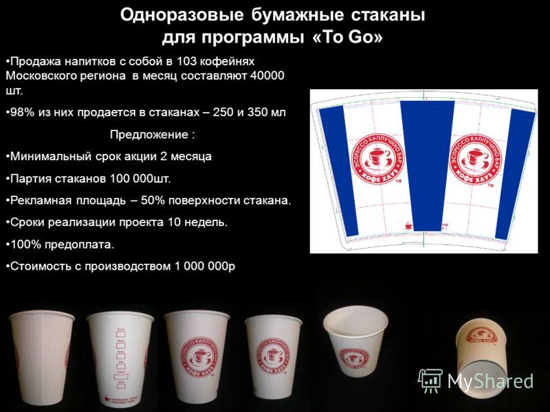 Одноразовые бумажные стаканы для программы «To Go» Продажа напитков с собой в 103 кофейнях Московского региона в месяц составляют 40000 шт. 98% из них продается в стаканах – 250 и 350 мл Предложение : Минимальный срок акции 2 месяца Партия стаканов 1