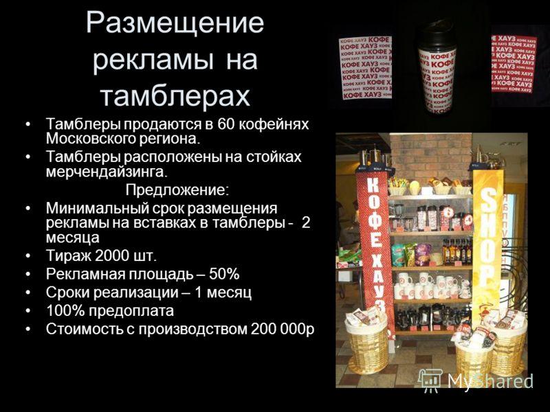 Тамблеры продаются в 60 кофейнях Московского региона. Тамблеры расположены на стойках мерчендайзинга. Предложение: Минимальный срок размещения рекламы на вставках в тамблеры - 2 месяца Тираж 2000 шт. Рекламная площадь – 50% Сроки реализации – 1 месяц